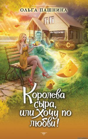 Ольга Пашнина. Королева сыра, или Хочу по любви!