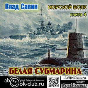 Влад Савин. Белая субмарина. Морской волк - 4. Аудиокнига. Сергей Ларионов