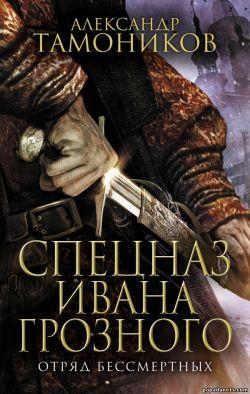 Александр Тамоников. Отряд бессмертных. Спецназ Ивана Грозного 1 обложка книги