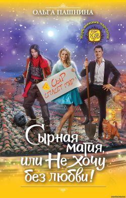 Ольга Пашнина. Сырная магия, или Не хочу без любви! обложка книги