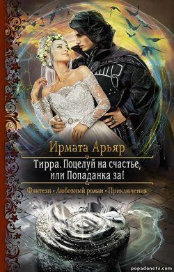Ирмата Арьяр. Тирра. Поцелуй на счастье, или Попаданка за! обложка книги