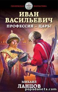 Михаил Ланцов. Иван Васильевич. Профессия – царь! обложка книги