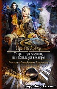 Ирмата Арьяр. Тирра - 3. Игра на жизнь, или Попаданка вне игры