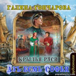 Галина Гончарова. Азъ есмь Софья - 5. Крылья Руси. Аудиокнига