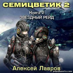 Алексей Лавров. Семицветик-2. Звёздный рейд. Аудиокнига