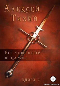 Алексей Тихий. Воплощенный в Камне. Книга 2