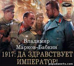 Владимир Марков-Бабкин. 1917: Да здравствует император! Аудио