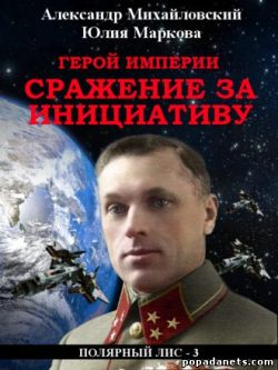 Александр Михайловский, Юлия Маркова. Герой империи. Сражение за инициативу