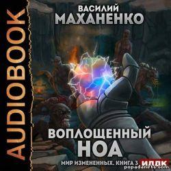 Василий Маханенко. Мир измененных. Книга 3. Воплощенный ноа. Аудио