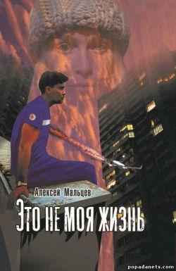 Алексей Мальцев. Это не моя жизнь