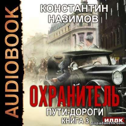 Константин Назимов. Охранитель. Пути-дороги. Аудио