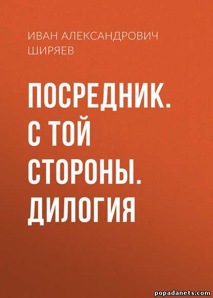 КИван Ширяев. Посредник. С той стороны. Дилогия