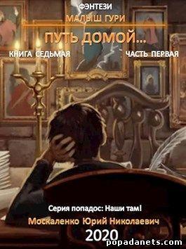 Юрий Москаленко. Малыш Гури. Путь Домой. Книга седьмая. Часть первая