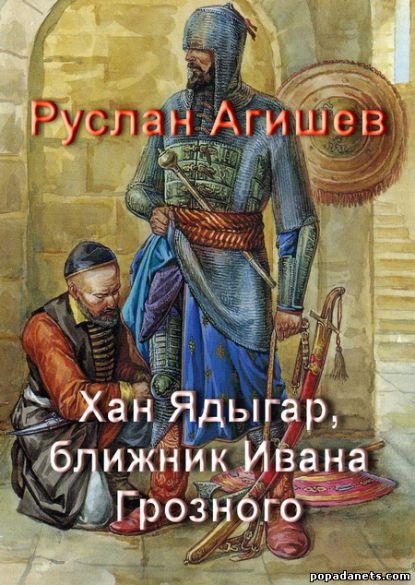 Руслан Агишев. Хан Ядыгар, ближник Ивана Грозного