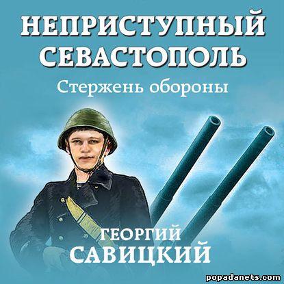 Георгий Савицкий. Неприступный Севастополь. Стержень обороны. Аудио