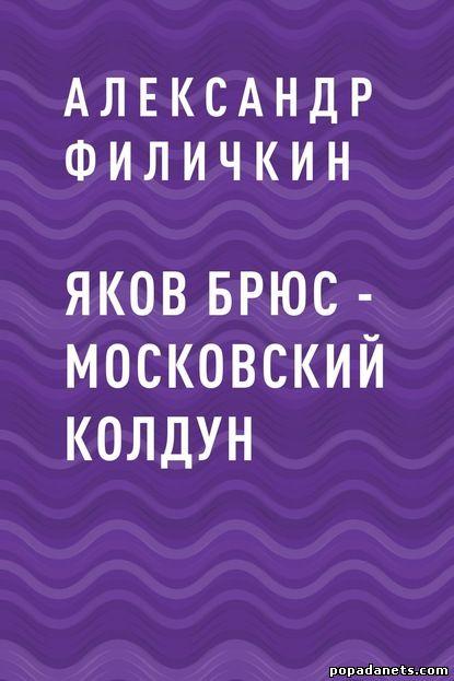 Александр Филичкин. Яков Брюс – московский колдун