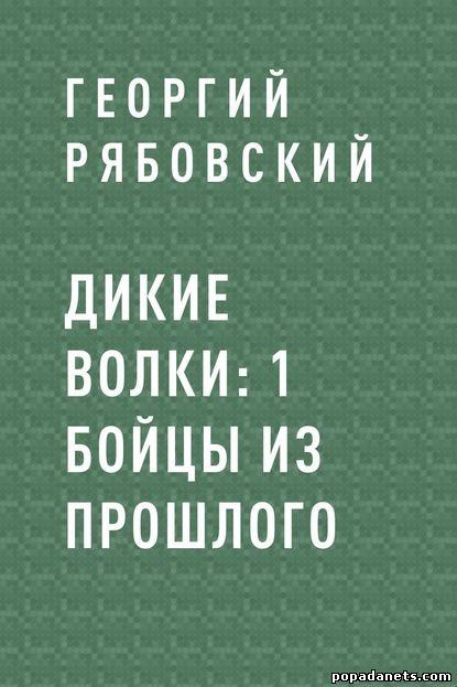 Георгий Рябовский. Дикие Волки 1. Бойцы из прошлого