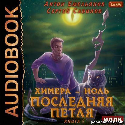 Сергей Савинов, Антон Емельянов. Последняя петля. Книга 8. Химера-ноль. Аудио