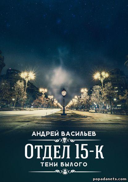 Андрей Васильев. Отдел 15-К. Тени Былого