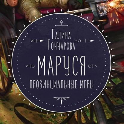 Галина Гончарова. Маруся. Провинциальные игры. Аудио