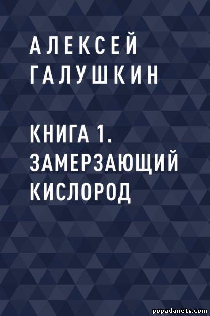 Алексей Галушкин. Книга 1. Замерзающий кислород