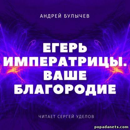 Андрей Булычев. Егерь Императрицы. Ваше Благородие. Аудио