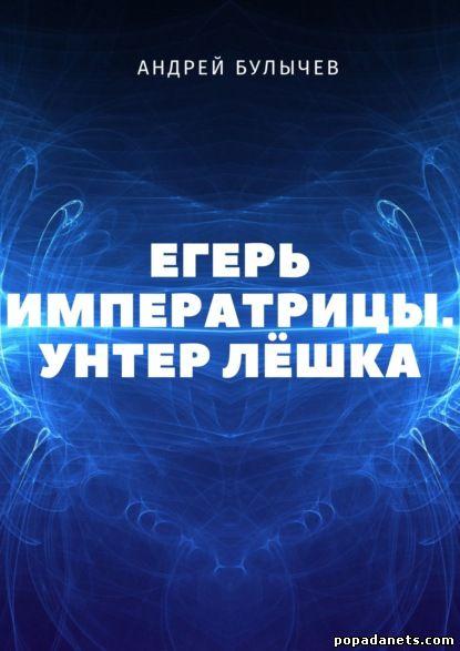 Андрей Булычев. Егерь Императрицы. Унтер Лешка