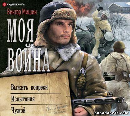 Виктор Мишин. Моя война: Выжить вопреки. Испытания. Чужой. Аудио. Сборник