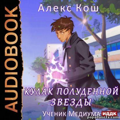 Алекс Кош. Ученик Медиума. Кулак Полуденной Звезды 1. Аудио