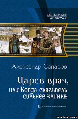 Электронная книга «Царев врач, или Когда скальпель сильнее клинка» – Александр Сапаров